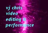 vj chris videos - editing and performance